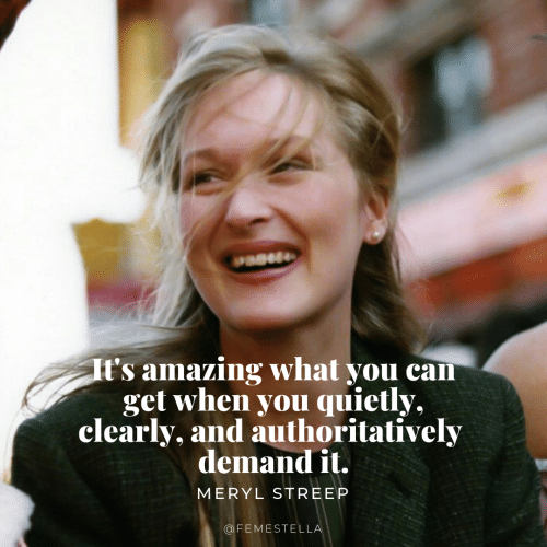 Meryl Streep: t's amazing what you can  get when you quietly,  clearly, and authoritatively  demandit  MERYL STREEP  OFEMESTELL
