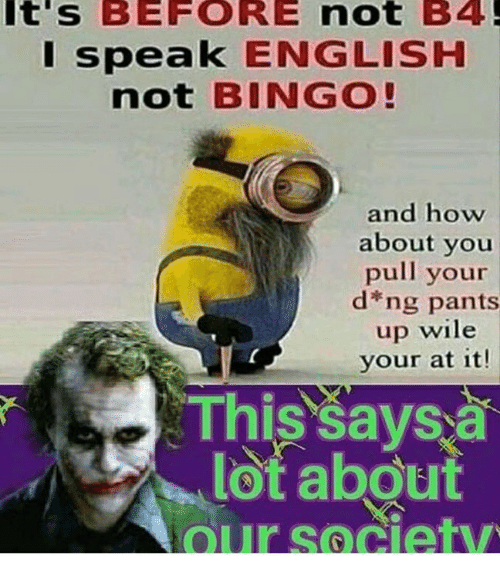 English, How, and Bingo: t's  BEFORE  not  B4  speak ENGLISH  not BINGO!  and how  about you  pull your  d*ng pants  up wile  your at it!  Tnis'savsa  lot about