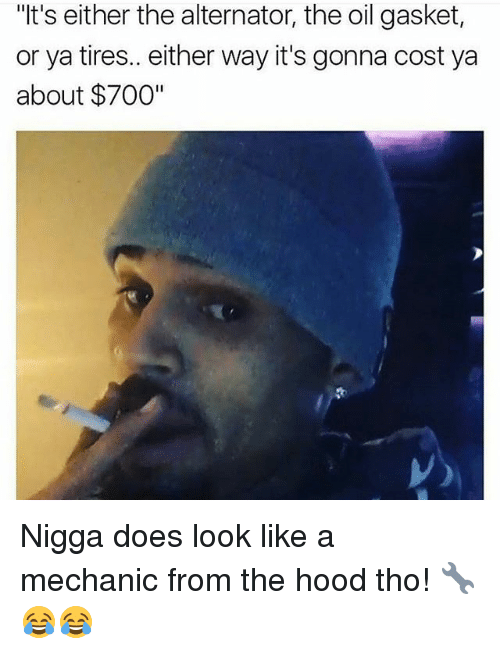 """Alternator: """"t's either the alternator, the oil gasket,  or ya tires.. either way it's gonna cost ya  about $700"""" Nigga does look like a mechanic from the hood tho! 🔧😂😂"""