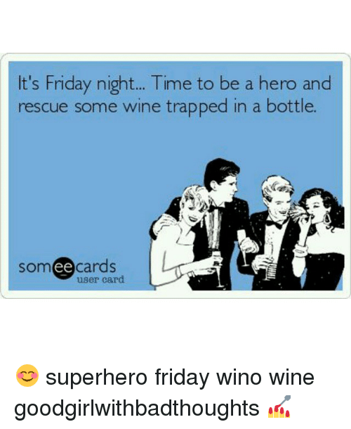 Friday, Memes, and Superhero: t's Friday night... Time to be a hero and  rescue some wine trapped in a bottle.  somee cards  user card 😊 superhero friday wino wine goodgirlwithbadthoughts 💅