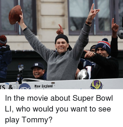England, Memes, and Super Bowl: TS & Mew England  PALP In the movie about Super Bowl LI, who would you want to see play Tommy?