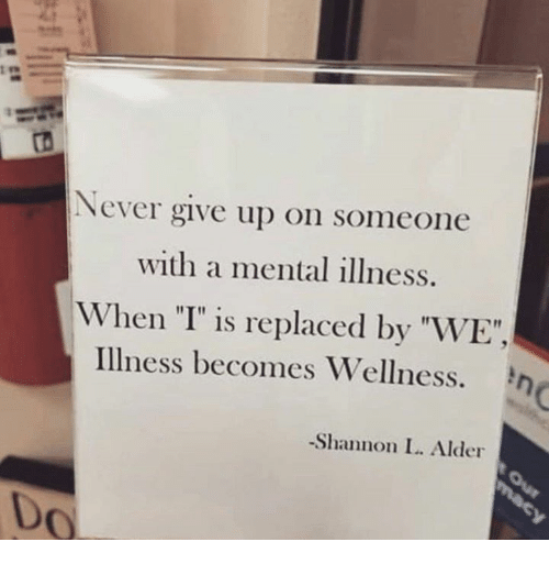 "I Is: ts  Never give up on someone  with a mental illness.  When ""I"" is replaced by ""WE"",  Illness becomes Wellness.  -Shannon L. Alder  Do"