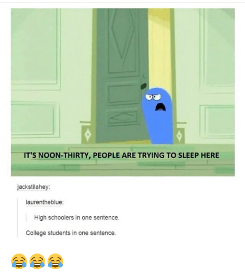 College, Memes, and Sleep: T'S NOON-THIRTY, PEOPLE ARE TRYING TO SLEEP HERE  jackstilahey  laurentheblue:  High schoolers in one sentence.  College students in one sentence. 😂😂😂