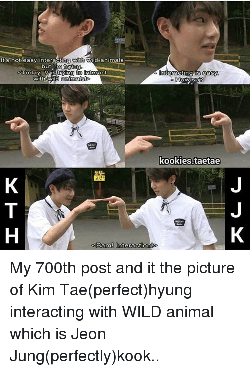 Memes, 🤖, and Kim: t's not easy interacting with  d animals.  m trying.  but  Today Vis trying to  with wild animals!  Bam  nteraction  nteracting is easy.  How so?  kookies.taetae My 700th post and it the picture of Kim Tae(perfect)hyung interacting with WILD animal which is Jeon Jung(perfectly)kook..