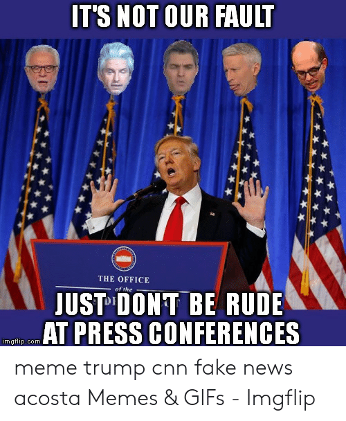 Cnn Fake: T'S NOT OUR FAULT  THE OFFICE  of the  JUST DONT BE RUDE  AT PRESS CONFERENCES  imgflip.com meme trump cnn fake news acosta Memes & GIFs - Imgflip