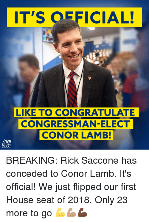 Memes, House, and 🤖: T'S OFFICIAL!  LIKE TO CONGRATULATE  CONGRESSMAN-ELECT  CONOR LAMB! BREAKING: Rick Saccone has conceded to Conor Lamb.  It's official! We just flipped our first House seat of 2018. Only 23 more to go 💪💪🏽💪🏿