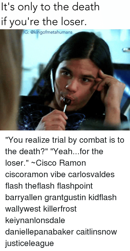 """Memes, 🤖, and Flash: t's only to the death  if you're the loser  G: gofmetahumans """"You realize trial by combat is to the death?"""" """"Yeah...for the loser."""" ~Cisco Ramon ciscoramon vibe carlosvaldes flash theflash flashpoint barryallen grantgustin kidflash wallywest killerfrost keiynanlonsdale daniellepanabaker caitlinsnow justiceleague"""