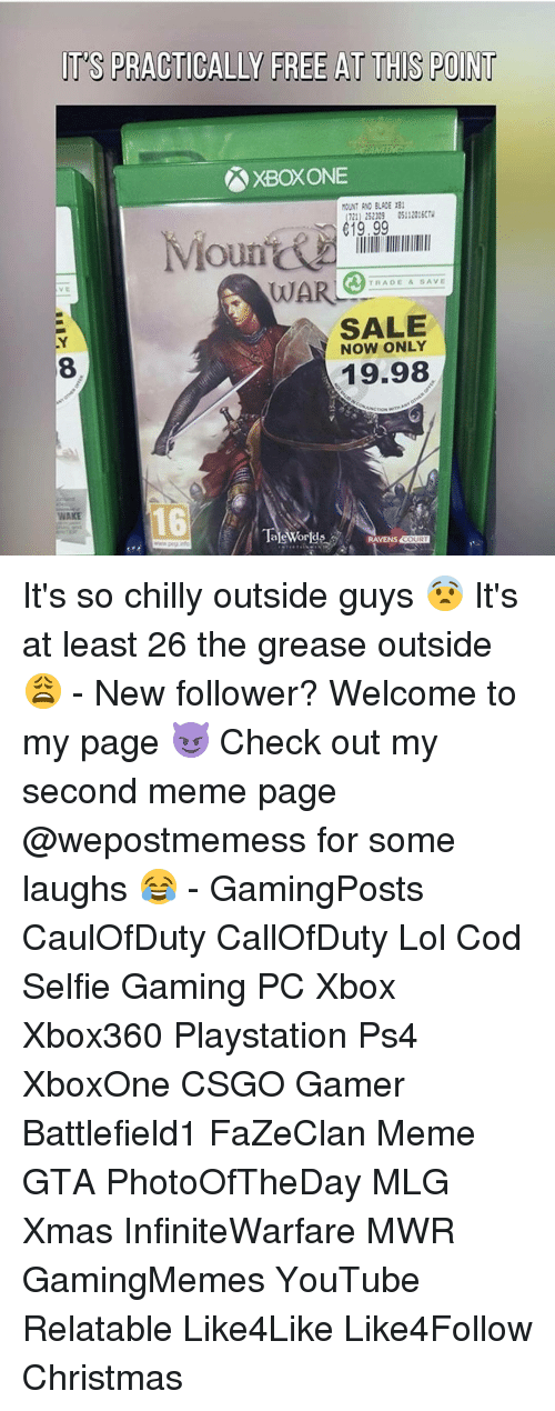 Memes, Mlg, and PlayStation: TS PRACTICALLY FREE AT THIS POINT  721) 252009 05112016(N  619.99  oun  TRADE & SAVE  WAR  SALE  NOW ONLY  19.98  Tale Worlds  VENS COURT It's so chilly outside guys 😨 It's at least 26 the grease outside 😩 - New follower? Welcome to my page 😈 Check out my second meme page @wepostmemess for some laughs 😂 - GamingPosts CaulOfDuty CallOfDuty Lol Cod Selfie Gaming PC Xbox Xbox360 Playstation Ps4 XboxOne CSGO Gamer Battlefield1 FaZeClan Meme GTA PhotoOfTheDay MLG Xmas InfiniteWarfare MWR GamingMemes YouTube Relatable Like4Like Like4Follow Christmas