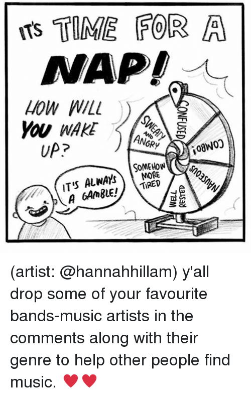 Drop Some: TS TIME FOR A  NAP!  HOW WILL  YOU WAKE  UP?  ANGRY  MORE  o.  ( IT'S ALWAYS (artist: @hannahhillam) y'all drop some of your favourite bands-music artists in the comments along with their genre to help other people find music. ♥️♥️