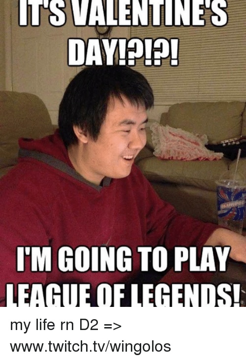 league of legend: TS VALENTINES  DAY  IM GOING TO PLAY  LEAGUE OF LEGENDS! my life rn  D2 => www.twitch.tv/wingolos