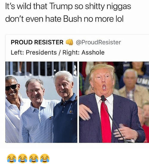 Lol, Presidents, and Trump: t's wild that Trump so shitty niggas  don't even hate Bush no more lol  PROUD RESISTER.喇@ProudResister  Left: Presidents / Right: Asshole 😂😂😂😂