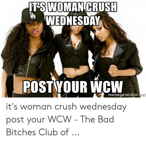Crush Wednesday: T'S WOMAN CRUSH  WEDNESDAY  POST YOUR WCW  memegenerator  et it's woman crush wednesday post your WCW - The Bad Bitches Club of ...