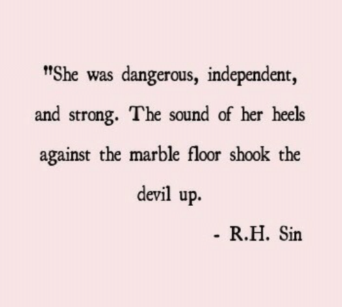 """heels: t""""She was dangerous, independent,  and strong. The sound of her heels  against the marble floor shook the  devil up.  R.H. Sin"""