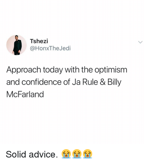 Optimism: Tshezi  @HonxTheJedi  Approach today with the optimism  and confidence of Ja Rule & Billy  McFarland Solid advice. 😭😭😭