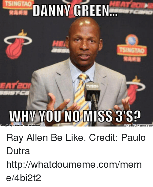 why you no: TSINGTAO  DANNY GREEN  WHY YOU NO MISS 3'Sn  Brought By Facebook comWNBAIlumor Ray Allen Be Like.