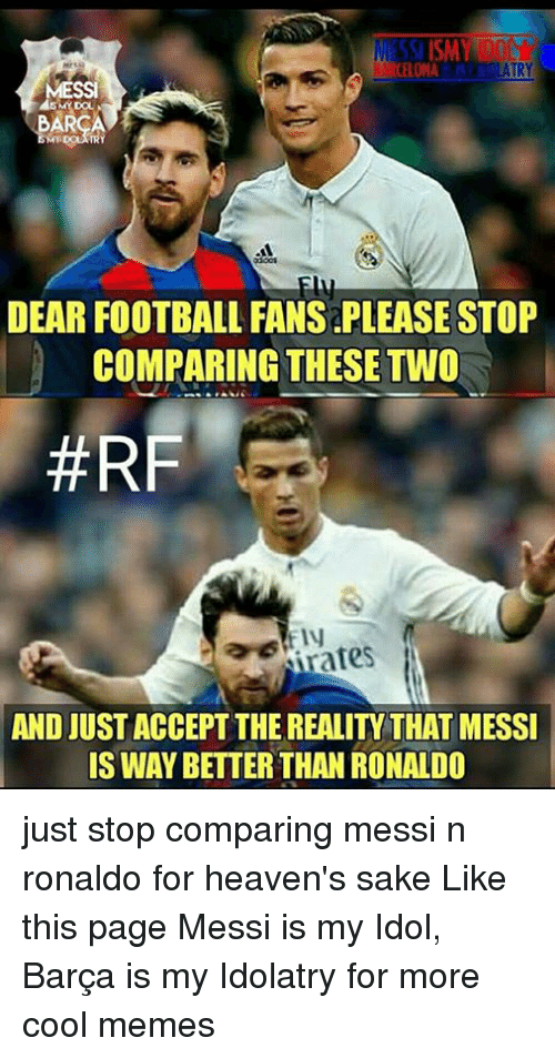 Cool Meme: TSISMY DN  CELONA  TRY  DEAR FOOTBALL FANS PLEASE STOP  COMPARING THESE TWO  #RF  Nates  AND JUST ACCEPT THE REALIty THAT MESSI  IS WAY BETTER THAN RONALDO just stop comparing messi n ronaldo for heaven's sake Like this page Messi is my Idol, Barça is my Idolatry for more cool memes