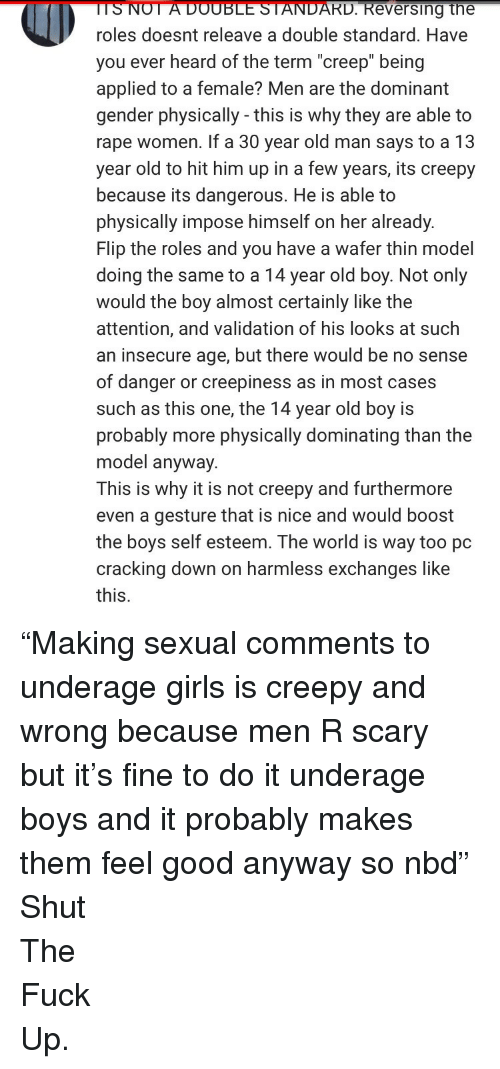 """double standard: TSNOT  A  DOUBLE  STANDARD.  Reversing  the  roles doesnt releave a double standard. Have  you ever heard of the term """"creep"""" being  applied to a female? Men are the dominant  gender physically - this is why they are able to  rape women. If a 30 year old man says to a 13  year old to hit him up in a few years, its creepy  because its dangerous. He is able to  physically impose himself on her already.  Flip the roles and you have a wafer thin model  doing the same to a 14 year old boy. Not only  would the boy almost certainly like the  attention, and validation of his looks at such  an insecure age, but there would be no sense  of danger or creepiness as in most cases  such as this one, the 14 year old boy is  probably more physically dominating than the  model anyway.  This is why it is not creepy and furthermore  even a gesture that is nice and would boost  the boys self esteem. The world is way too pc  cracking down on harmless exchanges like  this. <p>&ldquo;Making sexual comments to underage girls is creepy and wrong because men R scary but it&rsquo;s fine to do it underage boys and it probably makes them feel good anyway so nbd&rdquo;</p>  <p>Shut</p>  <p>The</p>  <p>Fuck</p>  <p>Up.</p>"""