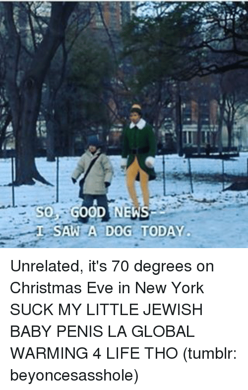 tso: TSO GOOD NEWS  SAW A DOG TODAY  L Unrelated, it's 70 degrees on Christmas Eve in New York SUCK MY LITTLE JEWISH BABY PENIS LA GLOBAL WARMING 4 LIFE THO (tumblr: beyoncesasshole)
