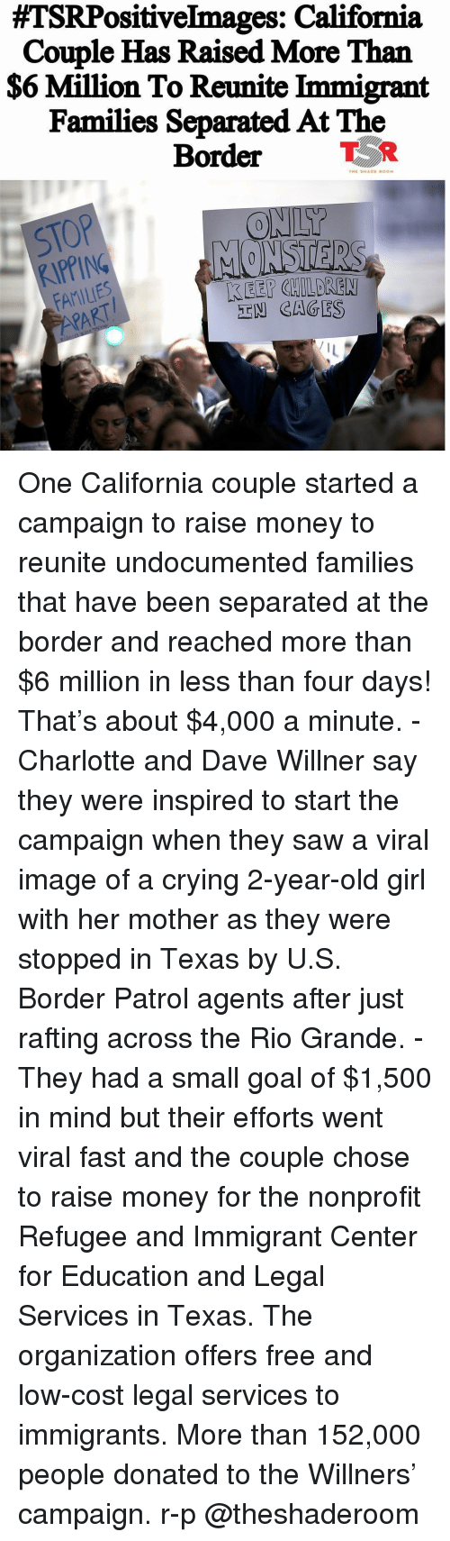 Crying, Memes, and Money:  #TSRPositiveImages: California  Couple Has Raised More Than  $6 Million To Reunite「mmigrant  Families Separated At The  Border  TER  THE SHADE ROOM  STOP  KIPPING  FAMILIES  PART  ONLY  -EM CAGES One California couple started a campaign to raise money to reunite undocumented families that have been separated at the border and reached more than $6 million in less than four days! That's about $4,000 a minute. - Charlotte and Dave Willner say they were inspired to start the campaign when they saw a viral image of a crying 2-year-old girl with her mother as they were stopped in Texas by U.S. Border Patrol agents after just rafting across the Rio Grande. - They had a small goal of $1,500 in mind but their efforts went viral fast and the couple chose to raise money for the nonprofit Refugee and Immigrant Center for Education and Legal Services in Texas. The organization offers free and low-cost legal services to immigrants. More than 152,000 people donated to the Willners' campaign. r-p @theshaderoom