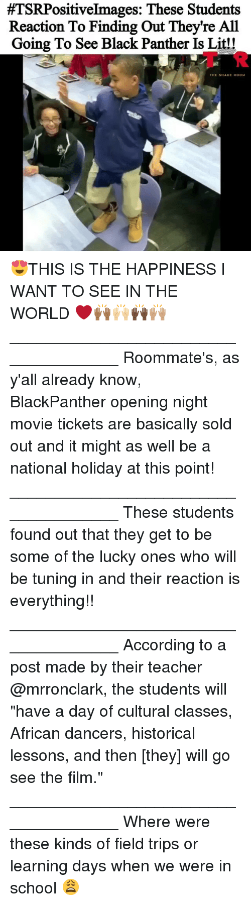 """tuning:  #TSRPositiveImages: These Students  Reaction To Finding Out They're All  Going To See Black Panther Is Lit!!  AT R  THE SHADE ROOM 😍THIS IS THE HAPPINESS I WANT TO SEE IN THE WORLD ❤️🙌🏾🙌🏼🙌🏿🙌🏽 _____________________________________ Roommate's, as y'all already know, BlackPanther opening night movie tickets are basically sold out and it might as well be a national holiday at this point! _____________________________________ These students found out that they get to be some of the lucky ones who will be tuning in and their reaction is everything!! _____________________________________ According to a post made by their teacher @mrronclark, the students will """"have a day of cultural classes, African dancers, historical lessons, and then [they] will go see the film."""" _____________________________________ Where were these kinds of field trips or learning days when we were in school 😩"""