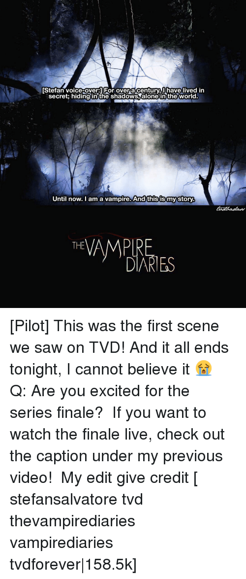 Memes, Captioned, and 🤖: TStefan voice-over: For overta century I have lived in  secret: hiding in the shadows alone in the world.  Until now. I am a vampire. And this is my story  THE  DIARIES [Pilot] This was the first scene we saw on TVD! And it all ends tonight, I cannot believe it 😭 ⠀ Q: Are you excited for the series finale? ⠀ If you want to watch the finale live, check out the caption under my previous video! ⠀ My edit give credit [ stefansalvatore tvd thevampirediaries vampirediaries tvdforever|158.5k]