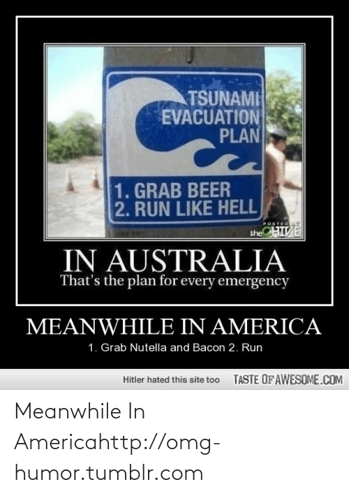 Chive: TSUNAMI  EVACUATION  PLAN  1. GRAB BEER  2. RUN LIKE HELL  CHIVE  POSTEDAY  the  IN AUSTRALIA  That's the plan for every emergency  MEANWHILE IN AMERICA  1. Grab Nutella and Bacon 2. Run  TASTE OFAWESOME.COM  Hitler hated this site too Meanwhile In Americahttp://omg-humor.tumblr.com