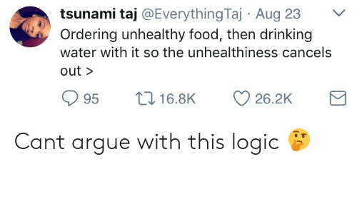 Taj: tsunami taj @EverythingTaj Aug 23V  Ordering unhealthy food, then drinking  water with it so the unhealthiness cancels  out >  95 t 16.8K 26.2K Cant argue with this logic 🤔