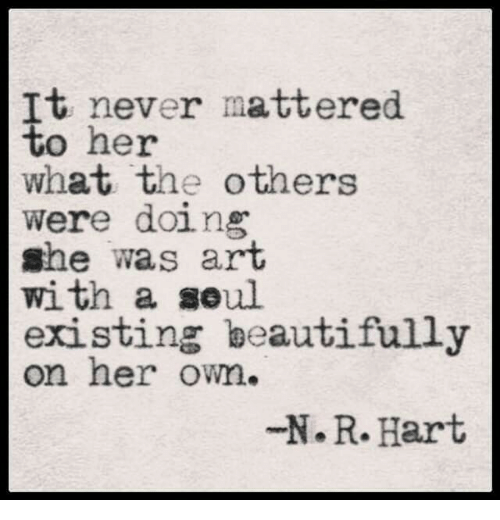 mattered: tt heyor mattered  what the others  were doing  she was arT  with a soul  existing beautifully  on her owm.  N.R.Hart