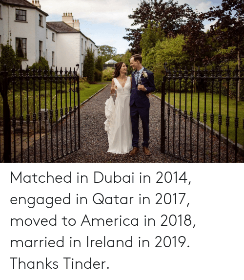 Ireland: tt Matched in Dubai in 2014, engaged in Qatar in 2017, moved to America in 2018, married in Ireland in 2019. Thanks Tinder.