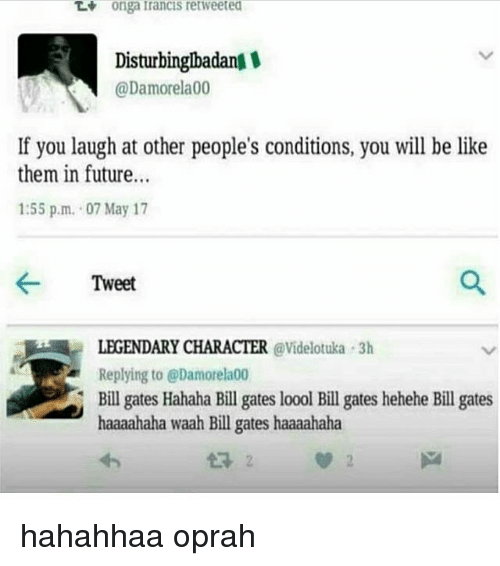Be Like, Bill Gates, and Future: Tt  onga francis retweeted  Disturbinglbadan  @Damorela00  If you laugh at other people's conditions, you will be like  them in future.  1:55 p.m. 07 May 17  ← Tweet  LEGENDARY CHARACTER @Videlotuka 3h  Replying to @Damorela00  Bill gates Hahaha Bill gates loool Bill gates hehehe Bill gates  haaaahaha waah Bill gates haaaahaha hahahhaa oprah