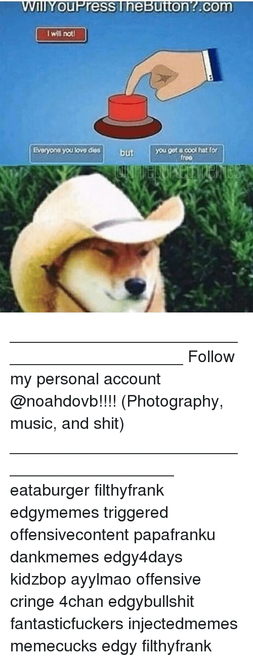 4chan, Memes, and Music: TT  ou Press  eButton Com  I will notd  Evoryono you lovo dios but  you got a cool hat for  fr000 ____________________________________________ Follow my personal account @noahdovb!!!! (Photography, music, and shit) ___________________________________________ eataburger filthyfrank edgymemes triggered offensivecontent papafranku dankmemes edgy4days kidzbop ayylmao offensive cringe 4chan edgybullshit fantasticfuckers injectedmemes memecucks edgy filthyfrank