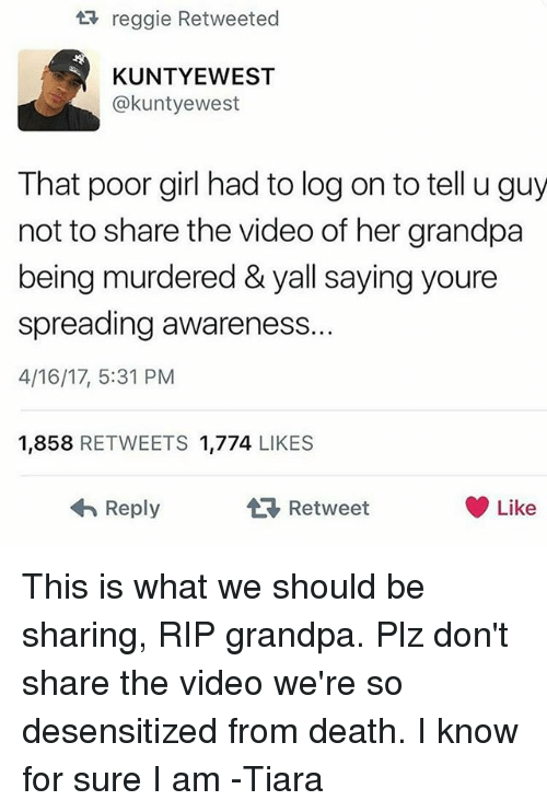 Memes, Reggie, and Grandpa: tt reggie Retweeted  KUNTYEWEST  akuntyewest  That poor girl had to log on to tell u guy  not to share the video of her grandpa  being murdered & yall saying youre  spreading awareness  4/16/17, 5:31 PM  1,858  RETWEETS 1,774  LIKES  Like  Reply  t Retweet This is what we should be sharing, RIP grandpa. Plz don't share the video we're so desensitized from death. I know for sure I am -Tiara