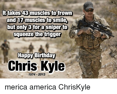 The Triggering: ttakes 43 muscles to frown  an  muscles to Sm  butonly3fora sniperto  squeeze the trigger  Happy Birthday  Chris Kyle  1974 2013 merica america ChrisKyle