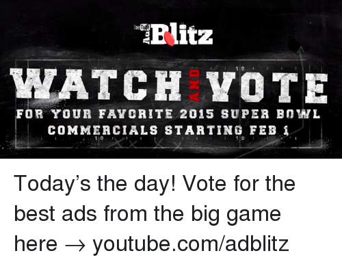 the big game: TTElitz  WATCH VOTE  FOR YOUR FAVC RITE 2015 SUPER BOWL  COMMERCIALS STARTING FEB i Today's the day! Vote for the best ads from the big game here → youtube.com/adblitz