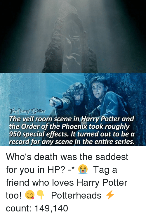 the phoenix: ttey  cheDiany  The veil room scene in Harry Potter and  the Order of the Phoenix took roughly  950 special effects. It turned out to be a  record for any scene in the entire series. Who's death was the saddest for you in HP? -* 😭 ♔ Tag a friend who loves Harry Potter too! 😋👇 ◇ Potterheads⚡count: 149,140