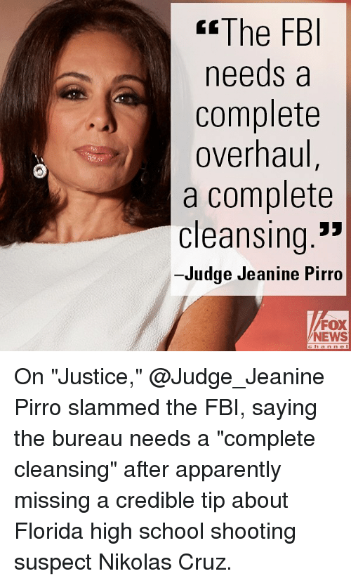 "Apparently, Fbi, and Memes: tThe FBI  needs a  complete  overhaul  a complete  cleansing.'""  Judge Jeanine Pirro  FOX  NEWS On ""Justice,"" @Judge_Jeanine Pirro slammed the FBI, saying the bureau needs a ""complete cleansing"" after apparently missing a credible tip about Florida high school shooting suspect Nikolas Cruz."