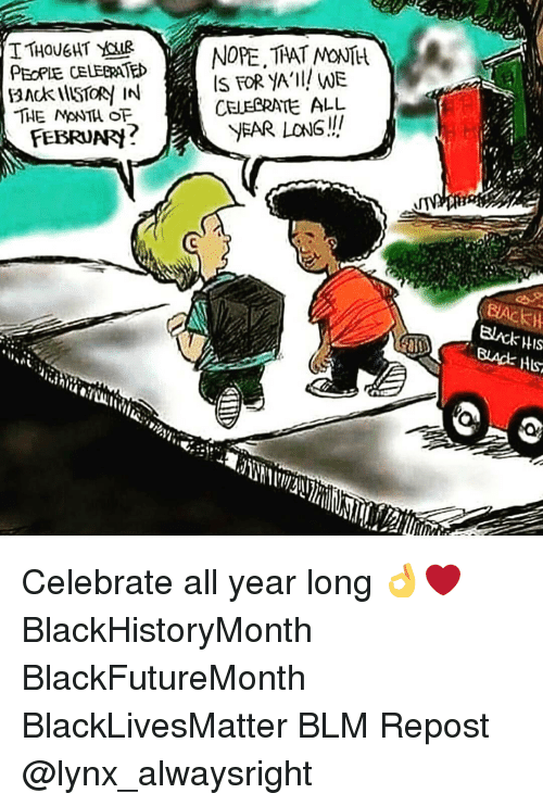 hls: TTHOUGHT YAR  NOPE THAT MONTH  PEOPLE CELERATED  IS FOR YA'll! WE  BACK illSTOR IN  CELEBRATE ALL  THE MANTA OF  YEAR LONG!!  FEBRUARh  HIS  Hls Celebrate all year long 👌❤ BlackHistoryMonth BlackFutureMonth BlackLivesMatter BLM Repost @lynx_alwaysright