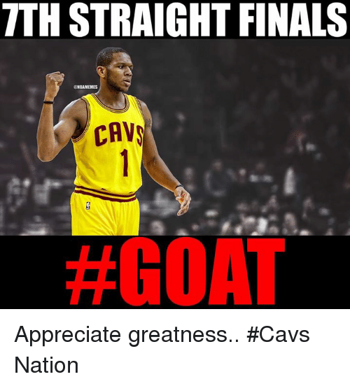 cav: TTHSTRAIGHT FINALS  ONBANMEMES  CAV  Appreciate greatness.. #Cavs Nation