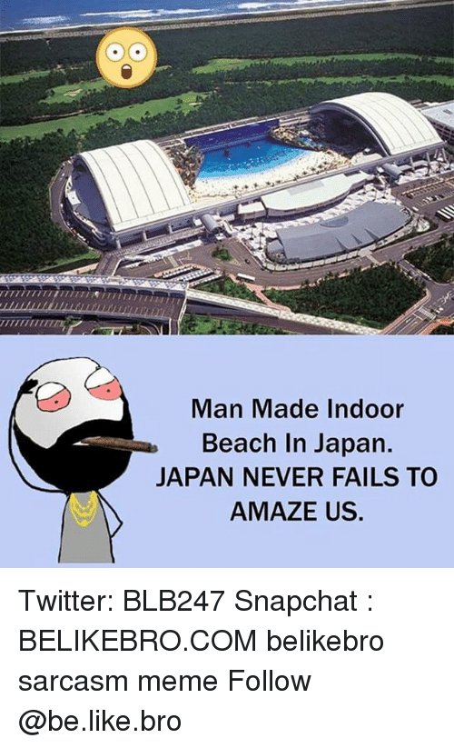 Be Like, Meme, and Memes: TTII  Man Made Indoor  Beach In Japan.  JAPAN NEVER FAILS TO  AMAZE US. Twitter: BLB247 Snapchat : BELIKEBRO.COM belikebro sarcasm meme Follow @be.like.bro