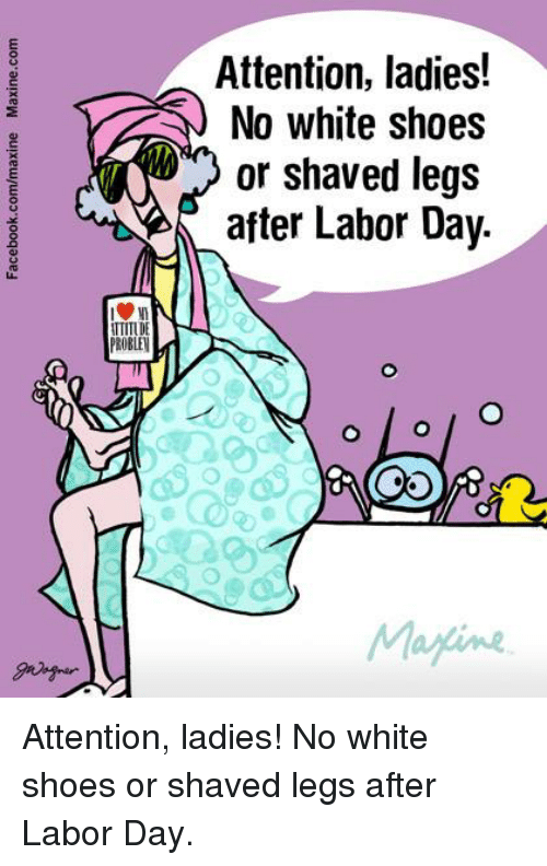 Shave Legs: TTITUD  PROBLEl  Attention, ladies!  No white shoes  or shaved legs  after Labor Day.  Marine Attention, ladies!  No white shoes or shaved legs after Labor Day.