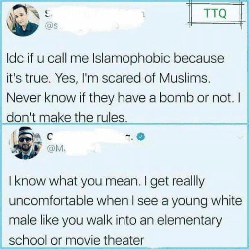 white male: TTQ  @s  ldc if u call me Islamophobic because  it's true. Yes, I'm scared of Muslims.  Never know if they have a bomb or not. I  don't make the rules.  @M.  I know what you mean. I get really  uncomfortable when I see a young white  male like you walk into an elementary  school or movie theater