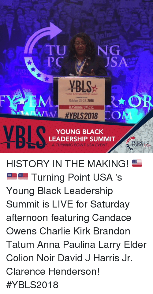 Harris Jr: TU NG  PC  SA  60  YBLS  OUNG BLACK LEADCRSHIP SUMIT  October 25-28,2018  WASHINGTON D.C  SL  A/  YB  YOUNG BLACK  LEADERSHIP SUMMIT  )-  A TURNING POINT USA EVENT  TURNING  POINT USA  31 HISTORY IN THE MAKING! 🇺🇸🇺🇸🇺🇸   Turning Point USA 's Young Black Leadership Summit is LIVE for Saturday afternoon featuring Candace Owens  Charlie Kirk  Brandon Tatum Anna Paulina Larry Elder Colion Noir David J Harris Jr. Clarence Henderson! #YBLS2018