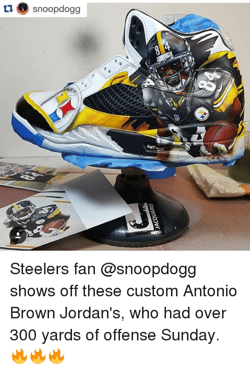 Steeler Fans: tu snoopdogg Steelers fan @snoopdogg shows off these custom Antonio Brown Jordan's, who had over 300 yards of offense Sunday. 🔥🔥🔥