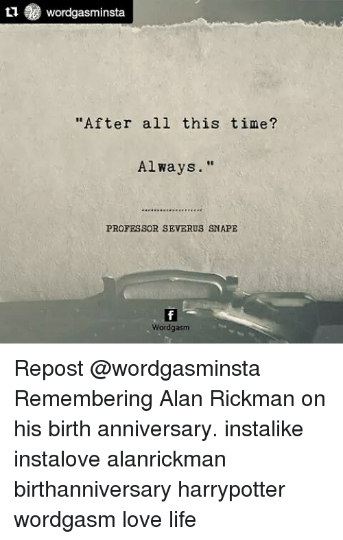 "Life, Love, and Memes: tu Wordgasminsta  ""After all this time?  Always.""  PROFESSOR SEVERUS SNAPE  Wordgasm Repost @wordgasminsta Remembering Alan Rickman on his birth anniversary. instalike instalove alanrickman birthanniversary harrypotter wordgasm love life"