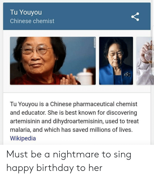Tu Youyou: Tu Youyou  Chinese chemist  Tu Youyou is a Chinese pharmaceutical chemist  and educator. She is best known for discovering  artemisinin and dihydroartemisinin, used to treat  malaria, and which has saved millions of lives.  Wikipedia Must be a nightmare to sing happy birthday to her