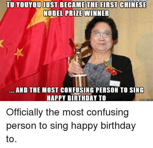 Tu Youyou: TU YOUYOU JUST BECAME THE FIRST CHINESE  NOBEL PRIZE WINNER  AND THE MOST CONFUSING PERSON TO SING  HAPPY BIRTHDAY TO  memes com Officially the most confusing person to sing happy birthday to.