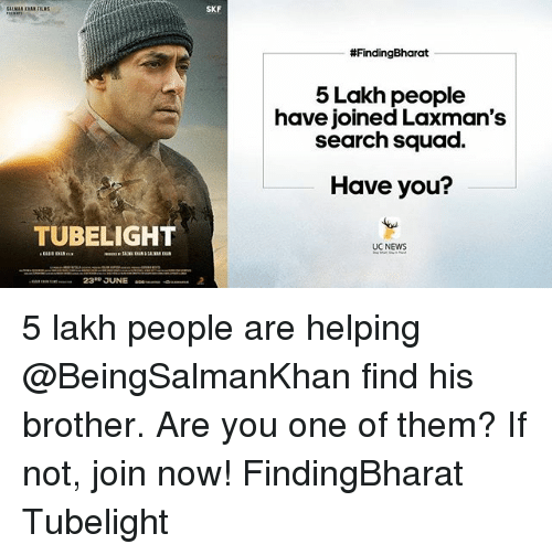 Memes, News, and Squad: TUBELIGHT  23 JUNE  SKF  #FindingBharat  5 Lakh people  have joined Laxman's  search squad.  Have you?  UC NEWS 5 lakh people are helping @BeingSalmanKhan find his brother. Are you one of them? If not, join now! FindingBharat Tubelight