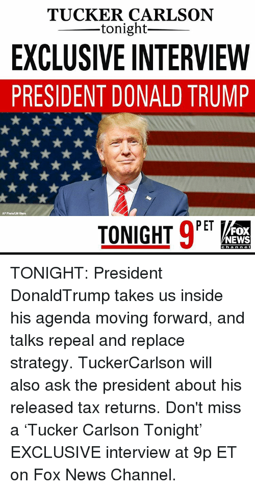 Memes, 🤖, and Fox: TUCKER CARLSON  tonight  EXCLUSIVE INTERVIEW  PRESIDENT DONALD TRUMP  AP  PET  TONIGHT  FOX  NEWS  C h a n n e I TONIGHT: President DonaldTrump takes us inside his agenda moving forward, and talks repeal and replace strategy. TuckerCarlson will also ask the president about his released tax returns. Don't miss a 'Tucker Carlson Tonight' EXCLUSIVE interview at 9p ET on Fox News Channel.