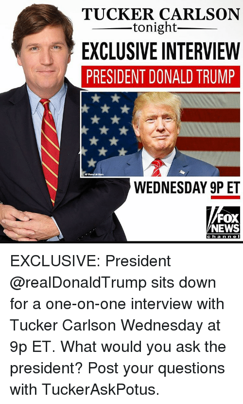 Memes, Tucker Carlson, and 🤖: TUCKER CARLSON  tonight  EXCLUSIVE INTERVIEW  PRESIDENT DONALD TRUMP  AP PhotalMM Otrro  WEDNESDAY 9P ET  FOX  NEWS  Channel EXCLUSIVE: President @realDonaldTrump sits down for a one-on-one interview with Tucker Carlson Wednesday at 9p ET. What would you ask the president? Post your questions with TuckerAskPotus.