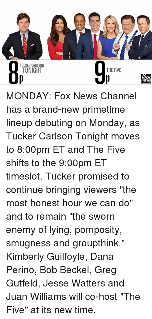 """Memes, News, and Fox News: TUCKER CARLSON  TONIGHT  O p  THE FIVE  FOX  NEWS MONDAY: Fox News Channel has a brand-new primetime lineup debuting on Monday, as Tucker Carlson Tonight moves to 8:00pm ET and The Five shifts to the 9:00pm ET timeslot. Tucker promised to continue bringing viewers """"the most honest hour we can do"""" and to remain """"the sworn enemy of lying, pomposity, smugness and groupthink."""" Kimberly Guilfoyle, Dana Perino, Bob Beckel, Greg Gutfeld, Jesse Watters and Juan Williams will co-host """"The Five"""" at its new time."""